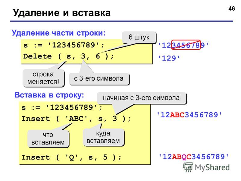 46 Удаление и вставка Удаление части строки: Вставка в строку: s := '123456789'; Delete ( s, 3, 6 ); s := '123456789'; Delete ( s, 3, 6 ); с 3-его символа 6 штук строка меняется! строка меняется! '123456789' '129' s := '123456789'; Insert ( 'ABC', s,