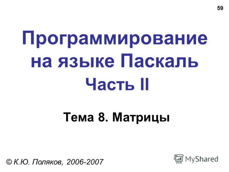 59 Программирование на языке Паскаль Часть II Тема 8. Матрицы © К.Ю. Поляков, 2006-2007