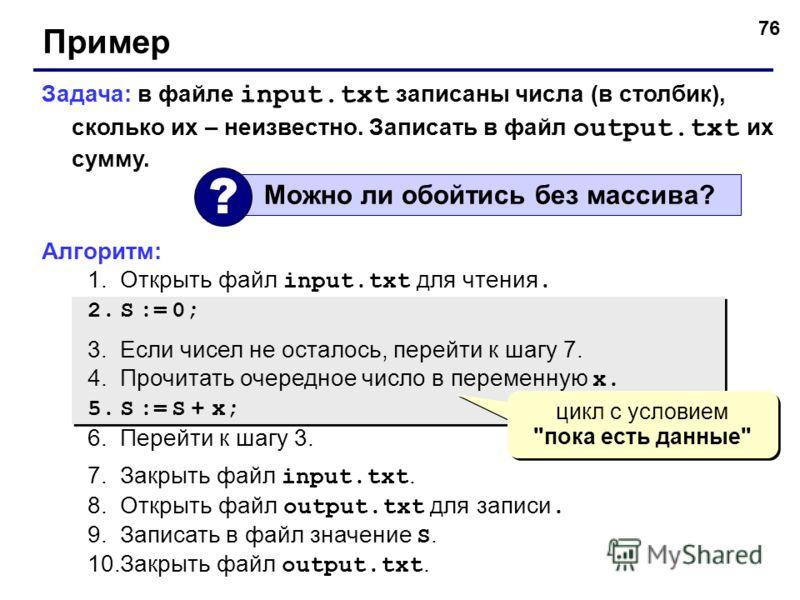 76 Пример Задача: в файле input.txt записаны числа (в столбик), сколько их – неизвестно. Записать в файл output.txt их сумму. Алгоритм: 1.Открыть файл input.txt для чтения. 2.S := 0; 3.Если чисел не осталось, перейти к шагу 7. 4.Прочитать очередное ч