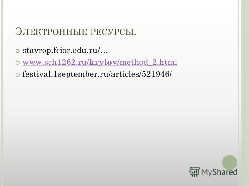 Э ЛЕКТРОННЫЕ РЕСУРСЫ. stavrop.fcior.edu.ru/… www.sch1262.ru/ krylov /method_2.html www.sch1262.ru/ krylov /method_2.html festival.1september.ru/articles/521946/