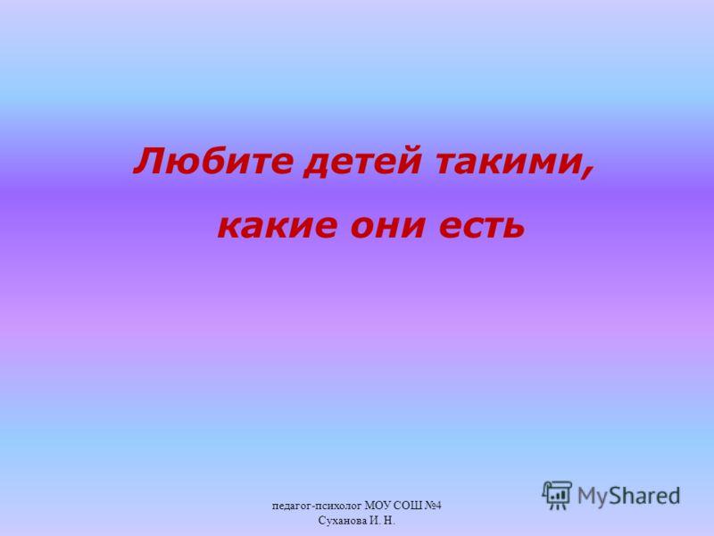 Любите детей такими, какие они есть педагог - психолог МОУ СОШ 4 Суханова И. Н.