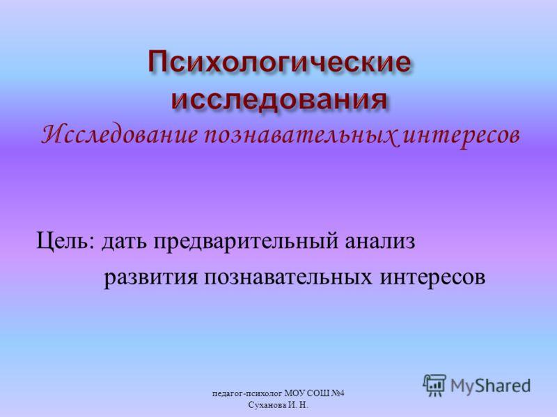 Цель : дать предварительный анализ развития познавательных интересов педагог - психолог МОУ СОШ 4 Суханова И. Н.