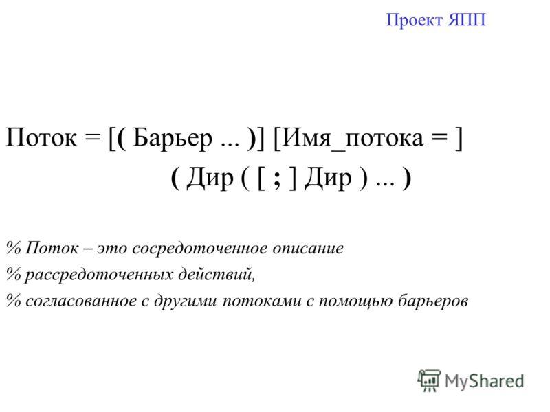 Проект ЯПП Поток = [( Барьер... )] [Имя_потока = ] ( Дир ( [ ; ] Дир )... ) % Поток – это сосредоточенное описание % рассредоточенных действий, % согласованное с другими потоками с помощью барьеров