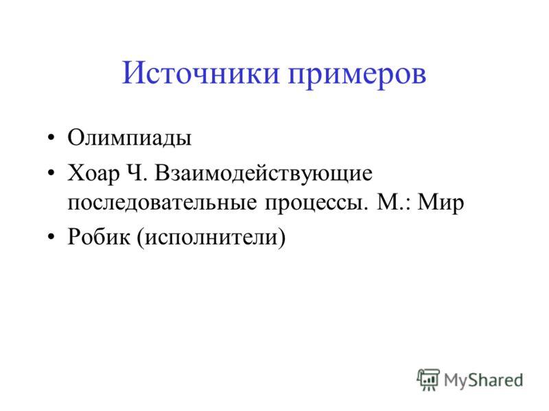 Источники примеров Олимпиады Хоар Ч. Взаимодействующие последовательные процессы. М.: Мир Робик (исполнители)
