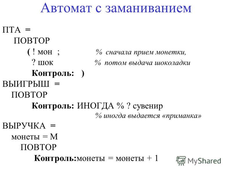Автомат с заманиванием ПТА = ПОВТОР ( ! мон ; % сначала прием монетки, ? шок % потом выдача шоколадки Контроль: ) ВЫИГРЫШ = ПОВТОР Контроль: ИНОГДА % ? сувенир % иногда выдается «приманка» ВЫРУЧКА = монеты = M ПОВТОР Контроль:монеты = монеты + 1