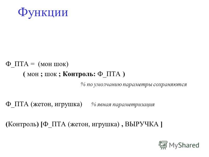 Функции Ф_ПТА = (мон шок) ( мон ; шок ; Контроль: Ф_ПТА ) % по умолчанию параметры сохраняются Ф_ПТА (жетон, игрушка) % явная параметризация (Контроль) [Ф_ПТА (жетон, игрушка), ВЫРУЧКА ]