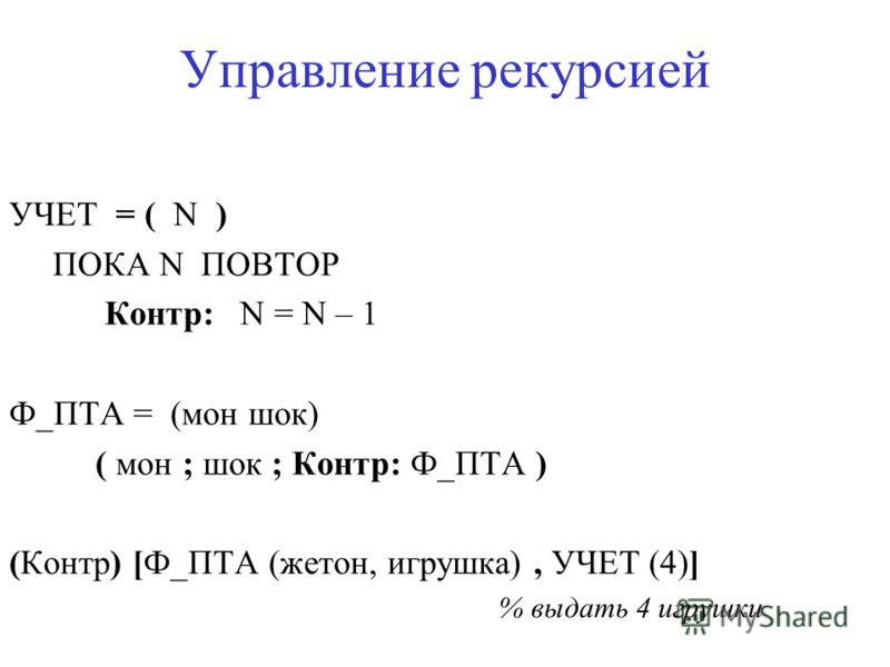 Управление рекурсией УЧЕТ = ( N ) ПОКА N ПОВТОР Контр: N = N – 1 Ф_ПТА = (мон шок) ( мон ; шок ; Контр: Ф_ПТА ) (Контр) [Ф_ПТА (жетон, игрушка), УЧЕТ (4)] % выдать 4 игрушки