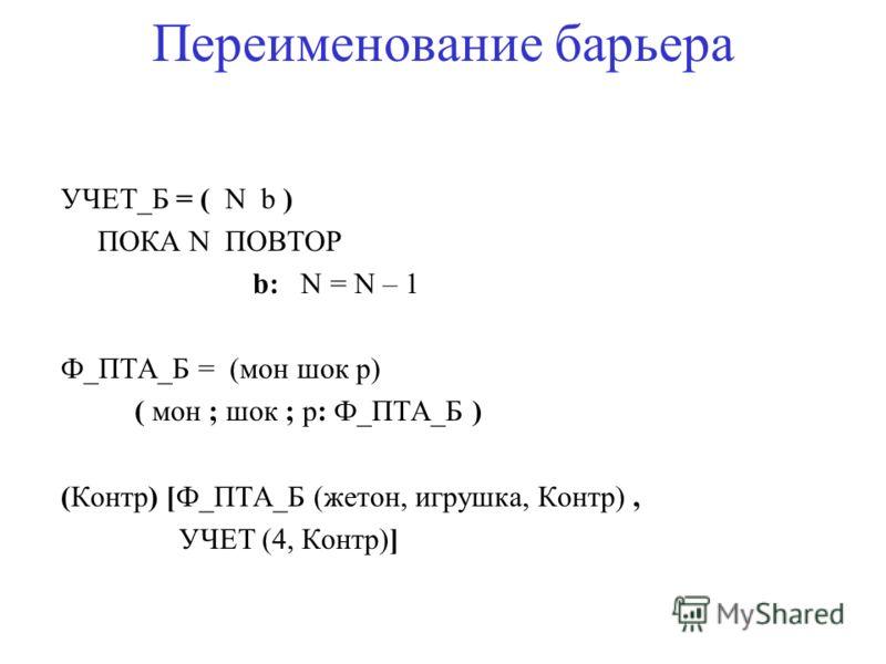 Переименование барьера УЧЕТ_Б = ( N b ) ПОКА N ПОВТОР b: N = N – 1 Ф_ПТА_Б = (мон шок p) ( мон ; шок ; p: Ф_ПТА_Б ) (Контр) [Ф_ПТА_Б (жетон, игрушка, Контр), УЧЕТ (4, Контр)]