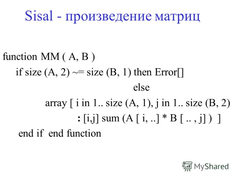 Sisal - произведение матриц function MM ( A, B ) if size (A, 2) ~= size (B, 1) then Error[] else array [ i in 1.. size (A, 1), j in 1.. size (B, 2) : [i,j] sum (A [ i,..] * B [.., j] ) ] end if end function