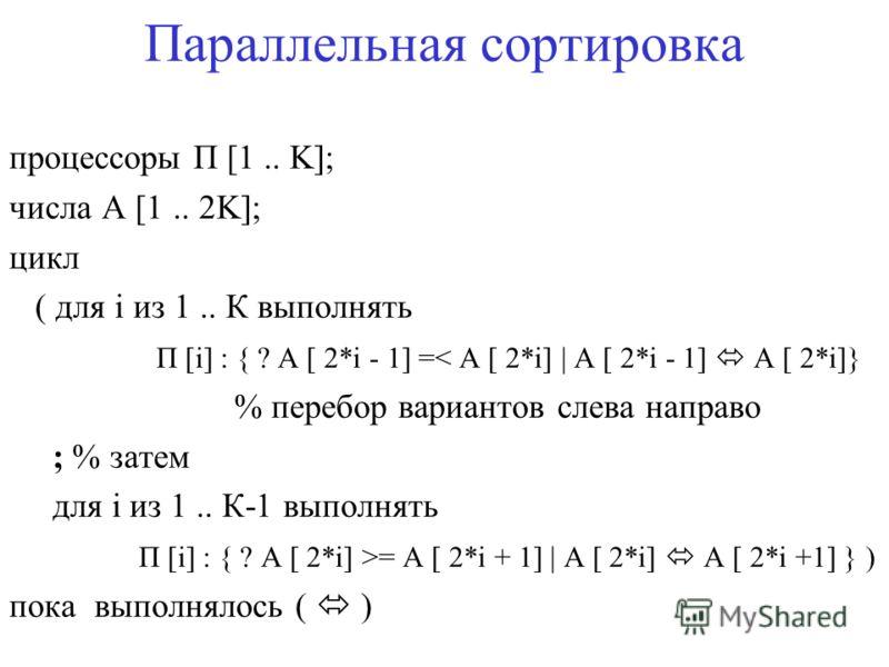 Параллельная сортировка процессоры П [1.. K]; числа A [1.. 2K]; цикл ( для i из 1.. К выполнять П [i] : { ? A [ 2*i - 1] =< A [ 2*i] | A [ 2*i - 1] A [ 2*i]} % перебор вариантов слева направо ; % затем для i из 1.. К-1 выполнять П [i] : { ? A [ 2*i]