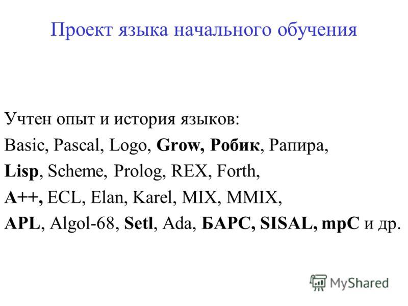 Проект языка начального обучения Учтен опыт и история языков: Basic, Pascal, Logo, Grow, Робик, Рапира, Lisp, Scheme, Prolog, REX, Forth, A++, ECL, Elan, Karel, MIX, MMIX, APL, Algol-68, Setl, Ada, БАРС, SISAL, mpC и др.