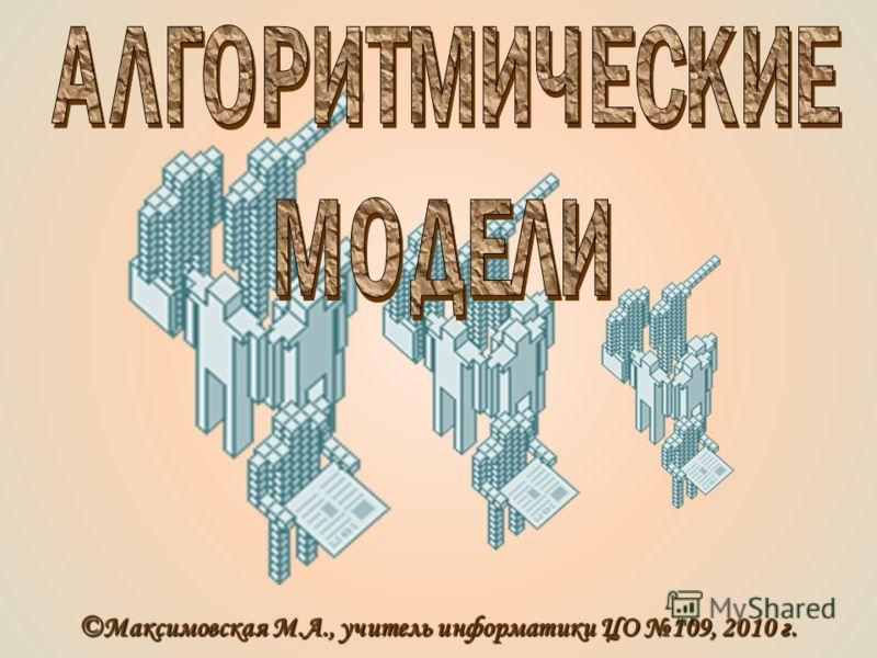 ©Максимовская М.А., учитель информатики ЦО 109, 2010 г.