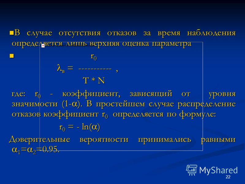 22 В случае отсутствия отказов за время наблюдения определяется лишь верхняя оценка параметра В случае отсутствия отказов за время наблюдения определяется лишь верхняя оценка параметра r 0 r 0 в = -----------, в = -----------, T * N T * N где: r 0 -