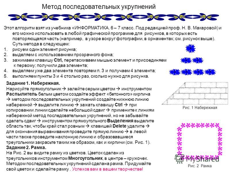 Метод последовательных укрупнений Этот алгоритм взят из учебника «ИНФОРМАТИКА. 6 – 7 класс. Под редакцией проф. Н. В. Макаровой) и его можно использовать в любой графической программе для рисунков, в которых есть повторяющаяся часть (например, в узор