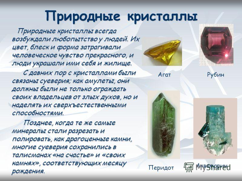 Природные кристаллы Природные кристаллы всегда возбуждали любопытство у людей. Их цвет, блеск и форма затрагивали человеческое чувство прекрасного, и люди украшали ими себя и жилище. Природные кристаллы всегда возбуждали любопытство у людей. Их цвет,