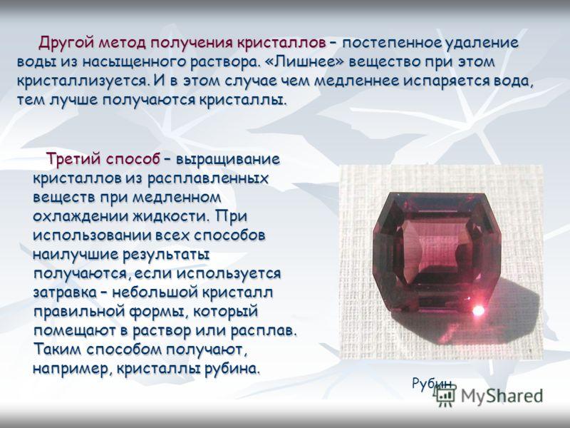 Другой метод получения кристаллов – постепенное удаление воды из насыщенного раствора. «Лишнее» вещество при этом кристаллизуется. И в этом случае чем медленнее испаряется вода, тем лучше получаются кристаллы. Другой метод получения кристаллов – пост
