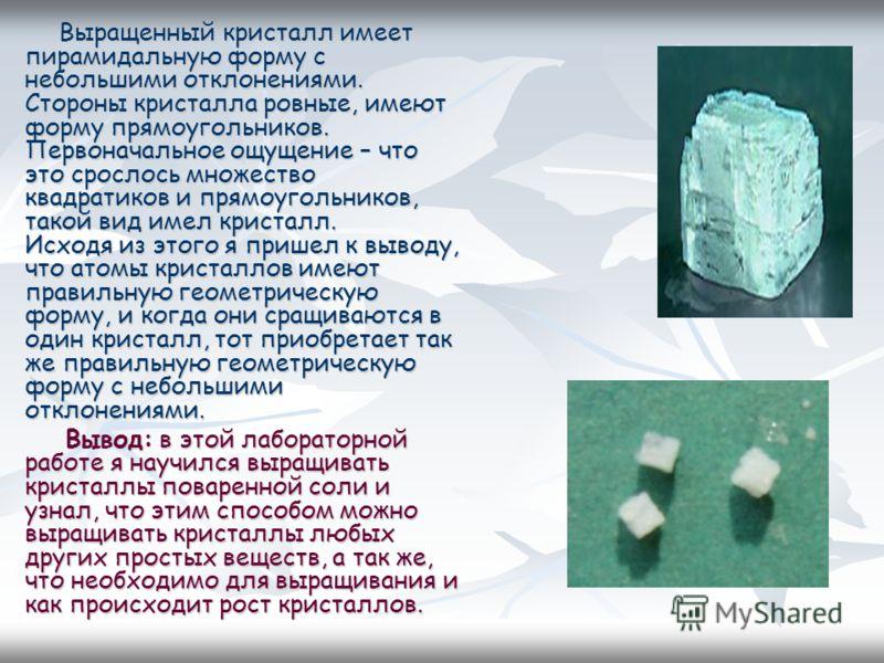 Выращенный кристалл имеет пирамидальную форму с небольшими отклонениями. Стороны кристалла ровные, имеют форму прямоугольников. Первоначальное ощущение – что это срослось множество квадратиков и прямоугольников, такой вид имел кристалл. Исходя из это