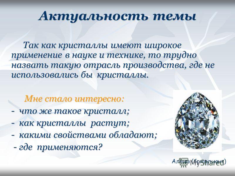 Актуальность темы Так как кристаллы имеют широкое применение в науке и технике, то трудно назвать такую отрасль производства, где не использовались бы кристаллы. Так как кристаллы имеют широкое применение в науке и технике, то трудно назвать такую от