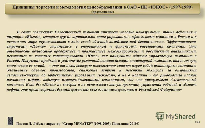 Т -64 Принципы торговли и методология ценообразования в ОАО «НК «ЮКОС» (1997-1999) (продолжение) В своих обвинениях Следственный комитет признает уголовно наказуемыми такие действия и операции «Юкоса», которые другие вертикально интегрированные нефте