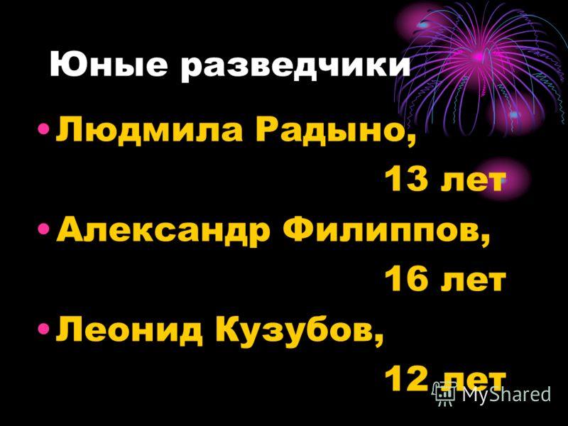 Юные разведчики Людмила Радыно, 13 лет Александр Филиппов, 16 лет Леонид Кузубов, 12 лет