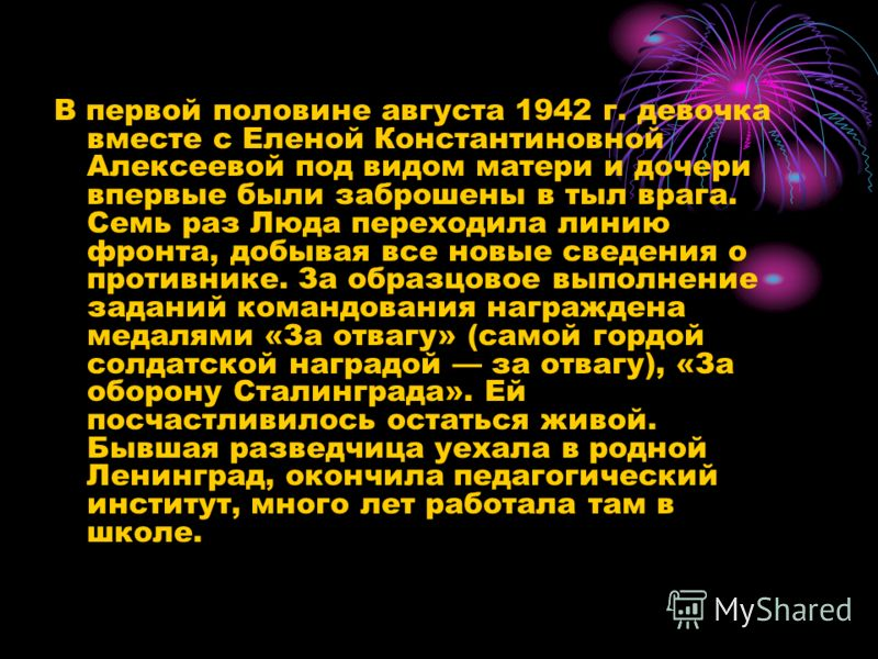 В первой половине августа 1942 г. девочка вместе с Еленой Константиновной Алексеевой под видом матери и дочери впервые были заброшены в тыл врага. Семь раз Люда переходила линию фронта, добывая все новые сведения о противнике. За образцовое выполнени