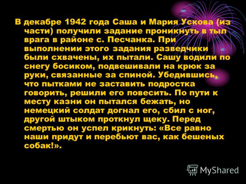 В декабре 1942 года Саша и Мария Ускова (из части) получили задание проникнуть в тыл врага в районе с. Песчанка. При выполнении этого задания разведчики были схвачены, их пытали. Сашу водили по снегу босиком, подвешивали на крюк за руки, связанные за