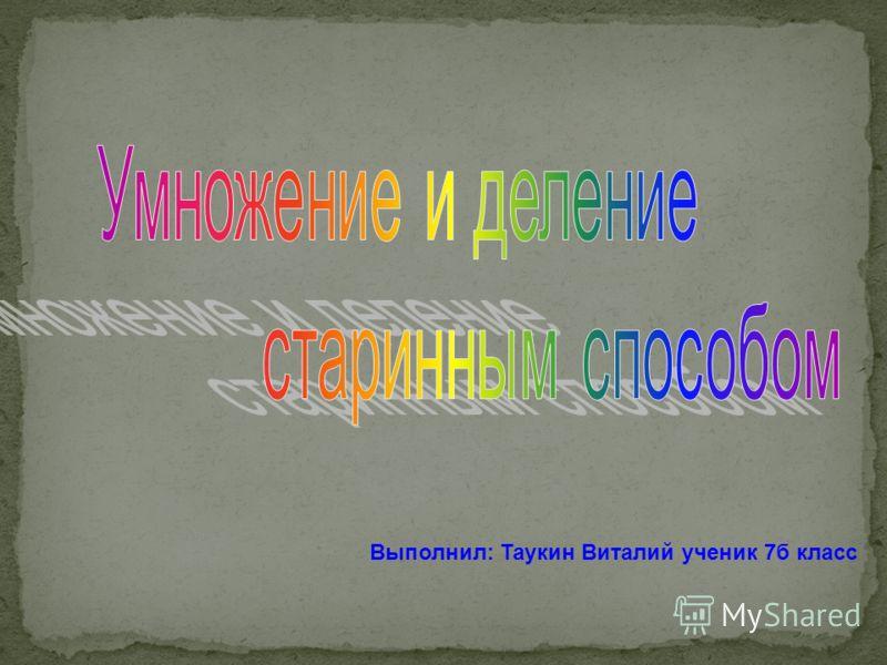 Выполнил: Таукин Виталий ученик 7б класс