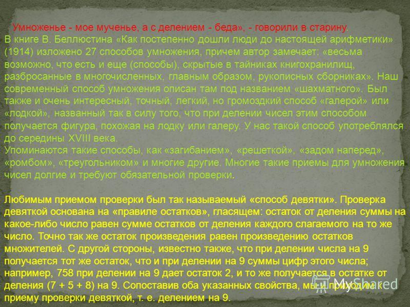 « Умноженье - мое мученье, а с делением - беда », - говорили в старину. В книге В. Беллюстина « Как постепенно дошли люди до настоящей арифметики » (1914) изложено 27 способов умножения, причем автор замечает: « весьма возможно, что есть и еще (спосо