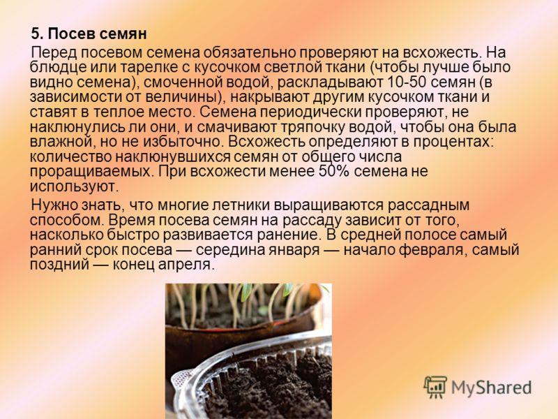 5. Посев семян Перед посевом семена обязательно проверяют на всхожесть. На блюдце или тарелке с кусочком светлой ткани (чтобы лучше было видно семена), смоченной водой, раскладывают 10-50 семян (в зависимости от величины), накрывают другим кусочком т