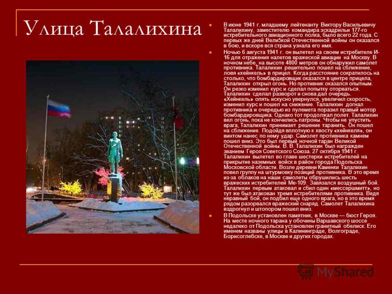 Улица Талалихина В июне 1941 г. младшему лейтенанту Виктору Васильевичу Талалихину, заместителю командира эскадрильи 177-го истребительного авиационного полка, было всего 22 года. С первых же дней Вели5кой Отечественной войны он оказался в бою, и вск