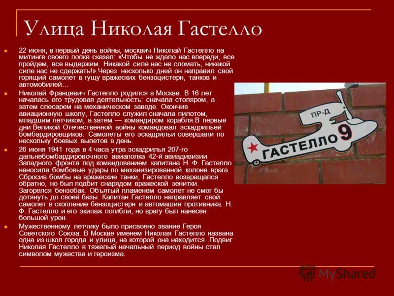 Улица Николая Гастелло 22 июня, в первый день войны, москвич Николай Гастелло на митинге своего полка сказал: «Чтобы не ждало нас впереди, все пройдем, все выдержим. Никакой силе нас не сломать, никакой силе нас не сдержать!».Через несколько дней он