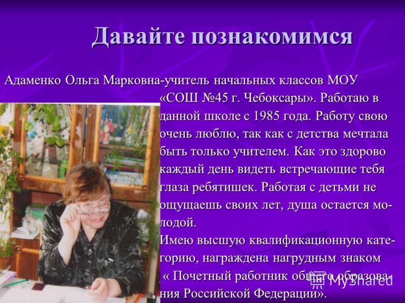 Давайте познакомимся Адаменко Ольга Марковна-учитель начальных классов МОУ «СОШ 45 г. Чебоксары». Работаю в «СОШ 45 г. Чебоксары». Работаю в данной школе с 1985 года. Работу свою данной школе с 1985 года. Работу свою очень люблю, так как с детства ме