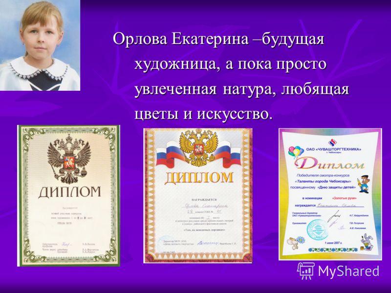 Орлова Екатерина –будущая Орлова Екатерина –будущая художница, а пока просто художница, а пока просто увлеченная натура, любящая увлеченная натура, любящая цветы и искусство. цветы и искусство.