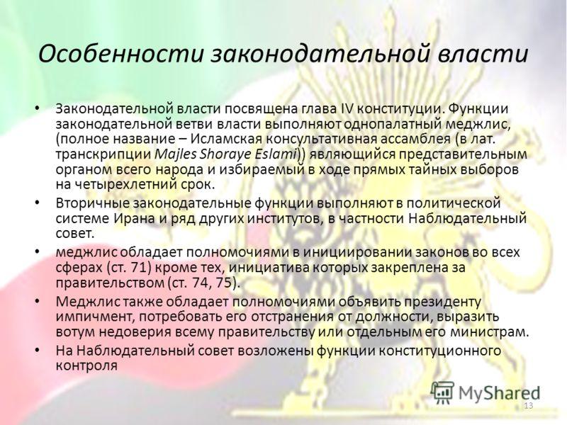Особенности законодательной власти Законодательной власти посвящена глава IV конституции. Функции законодательной ветви власти выполняют однопалатный меджлис, (полное название – Исламская консультативная ассамблея (в лат. транскрипции Majles Shoraye