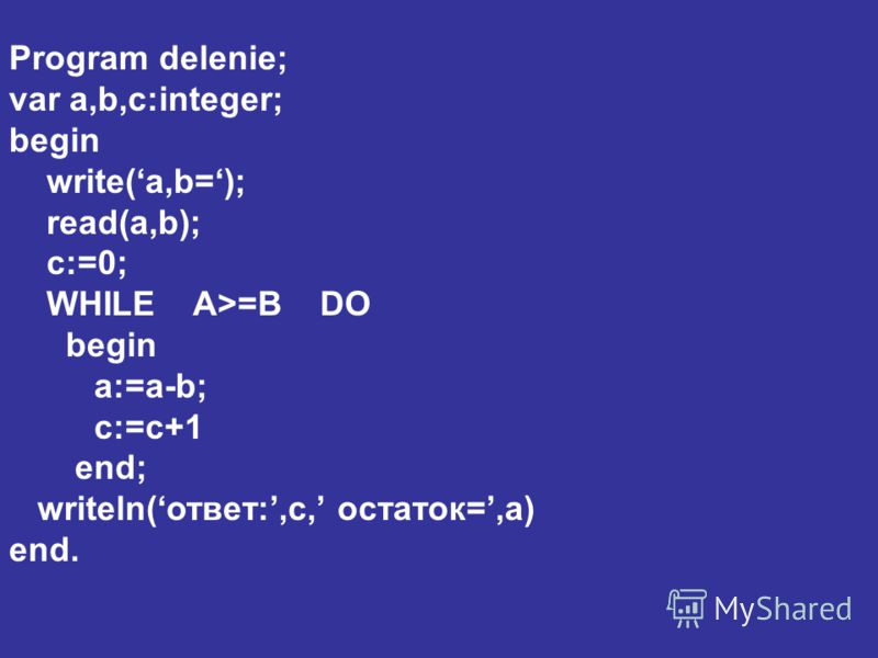 Program delenie; var a,b,c:integer; begin write(a,b=); read(a,b); c:=0; WHILE A>=B DO begin a:=a-b; c:=c+1 end; writeln(ответ:,c, остаток=,a) end.