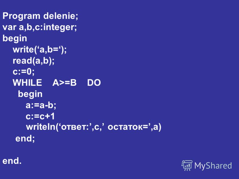 Program delenie; var a,b,c:integer; begin write(a,b=); read(a,b); c:=0; WHILE A>=B DO begin a:=a-b; c:=c+1 end; end. writeln(ответ:,c, остаток=,a)