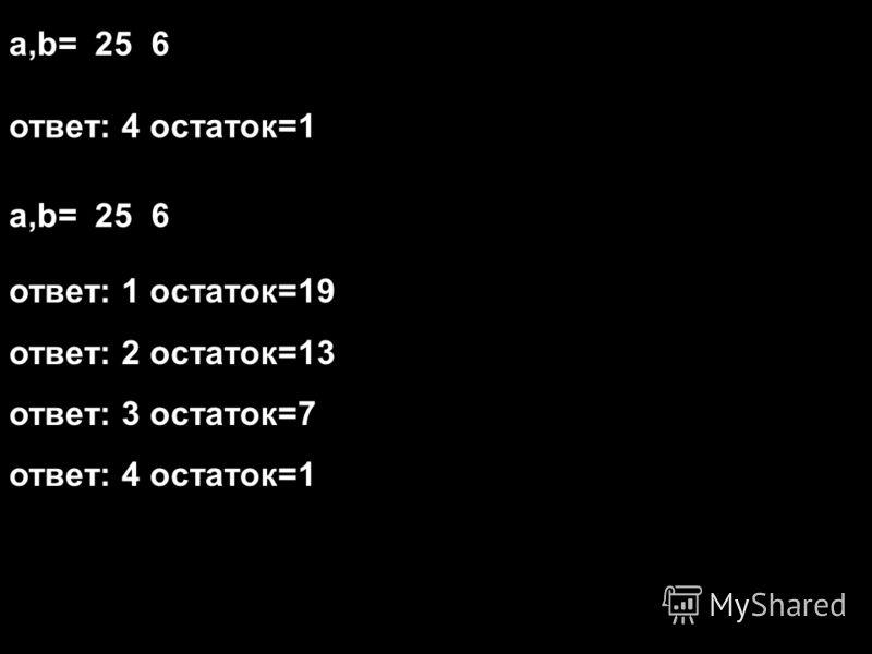 a,b=25 6 ответ: 4 остаток=1 a,b=25 6 ответ: 1 остаток=19 ответ: 2 остаток=13 ответ: 3 остаток=7 ответ: 4 остаток=1