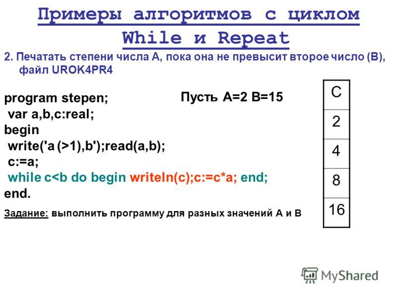 Примеры алгоритмов с циклом While и Repeat 2. Печатать степени числа А, пока она не превысит второе число (В), файл UROK4PR4 program stepen; var a,b,c:real; begin write('a (>1),b');read(a,b); c:=a; while c