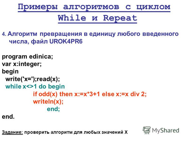Примеры алгоритмов с циклом While и Repeat 4. Алгоритм превращения в единицу любого введенного числа, файл UROK4PR6 program edinica; var x:integer; begin write('x=');read(x); while x1 do begin if odd(x) then x:=x*3+1 else x:=x div 2; writeln(x); end;