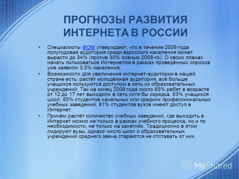 ПРОГНОЗЫ РАЗВИТИЯ ИНТЕРНЕТА В РОССИИ Специалисты ФОМ утверждают, что в течение 2009 года полугодовая аудитория среди взрослого населения может вырасти до 34% (против 30% осенью 2008-го). О своих планах начать пользоваться Интернетом в рамках проведён