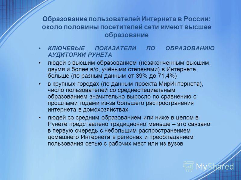 Образование пользователей Интернета в России: около половины посетителей сети имеют высшее образование КЛЮЧЕВЫЕ ПОКАЗАТЕЛИ ПО ОБРАЗОВАНИЮ АУДИТОРИИ РУНЕТА людей с высшим образованием (незаконченным высшим, двумя и более в/о, учёными степенями) в Инте