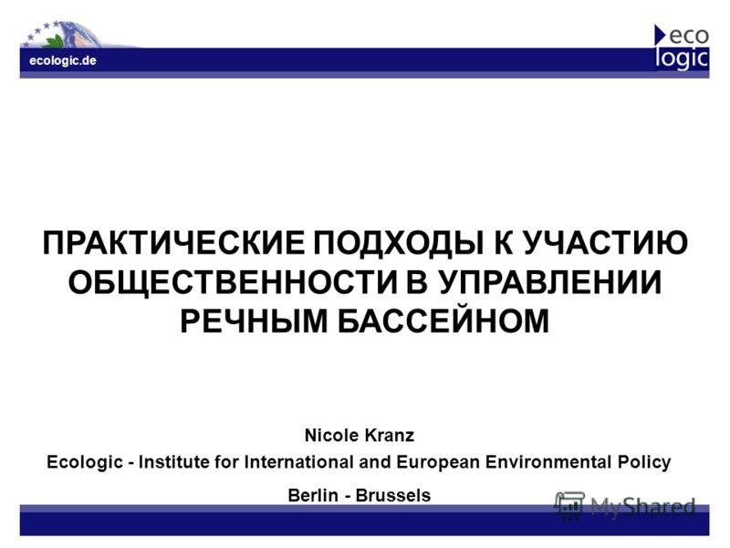 ecologic.de ПРАКТИЧЕСКИЕ ПОДХОДЫ К УЧАСТИЮ ОБЩЕСТВЕННОСТИ В УПРАВЛЕНИИ РЕЧНЫМ БАССЕЙНОМ Nicole Kranz Ecologic - Institute for International and European Environmental Policy Berlin - Brussels