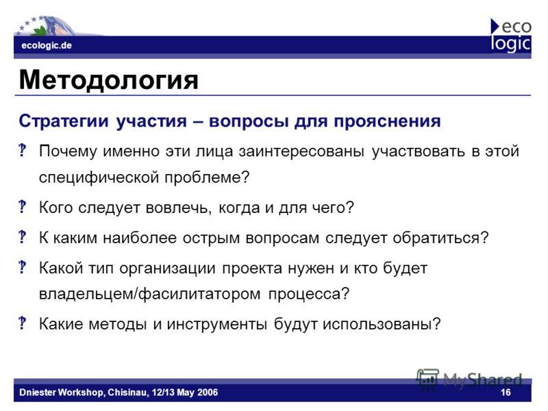 ecologic.de Datum ecologic.de Dniester Workshop, Chisinau, 12/13 May 200616 Методология Стратегии участия – вопросы для прояснения Почему именно эти лица заинтересованы участвовать в этой специфической проблеме? Кого следует вовлечь, когда и для чего