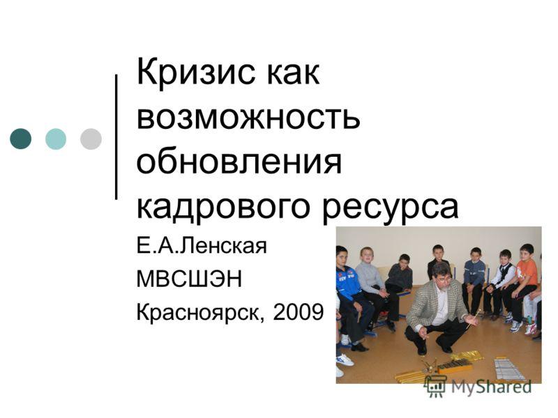 Кризис как возможность обновления кадрового ресурса Е.А.Ленская МВСШЭН Красноярск, 2009