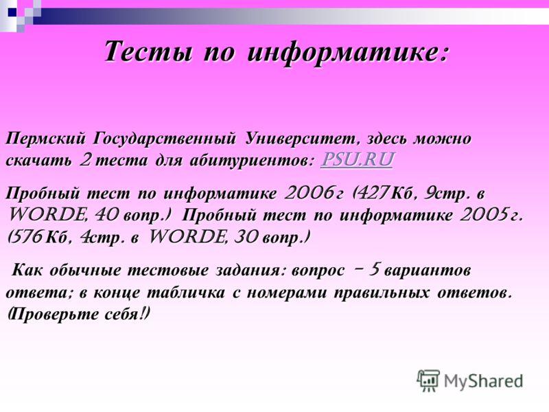 Пермский Государственный Университет, здесь можно скачать 2 теста для абитуриентов : psu.ru psu.ru Пробный тест по информатике 2006 г (427 Кб, 9 стр. в Worde, 40 вопр.) Пробный тест по информатике 2005 г. (576 Кб, 4 стр. в Worde, 30 вопр.) Как обычны