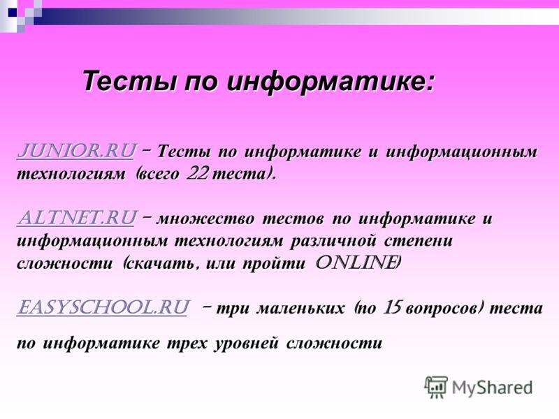 junior.rujunior.ru - Тесты по информатике и информационным технологиям ( всего 22 теста ). altnet.ru - множество тестов по информатике и информационным технологиям различной степени сложности ( скачать, или пройти online) easyschool.ru - три маленьки
