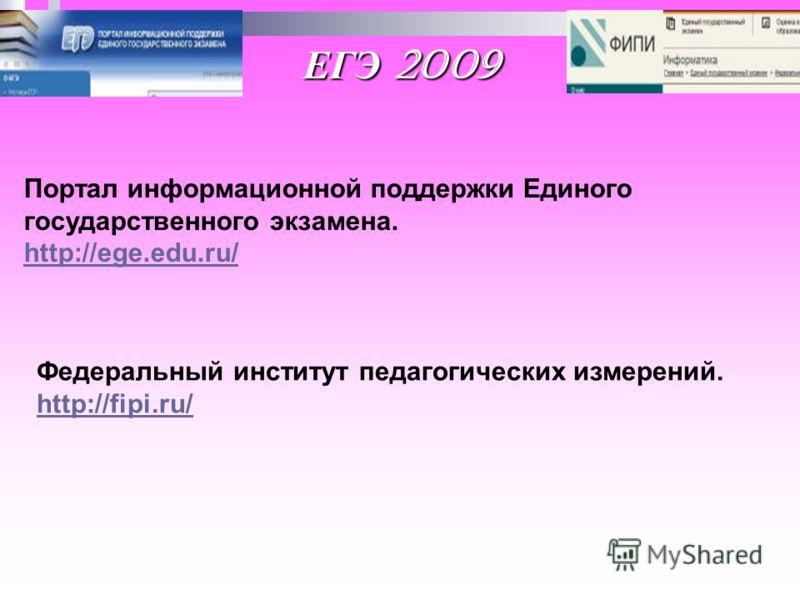 ЕГЭ 2009 Портал информационной поддержки Единого государственного экзамена. http://ege.edu.ru/ Федеральный институт педагогических измерений. http://fipi.ru/