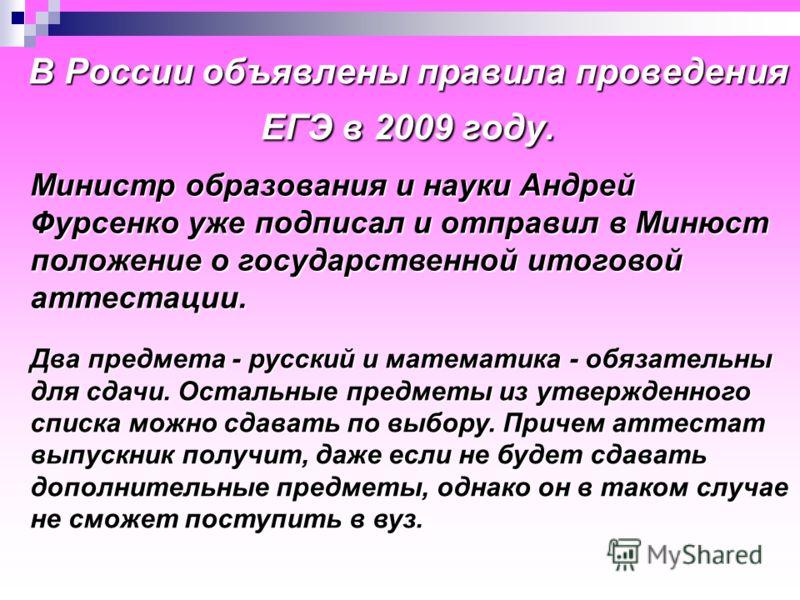 В России объявлены правила проведения ЕГЭ в 2009 году. Министр образования и науки Андрей Фурсенко уже подписал и отправил в Минюст положение о государственной итоговой аттестации. Министр образования и науки Андрей Фурсенко уже подписал и отправил в