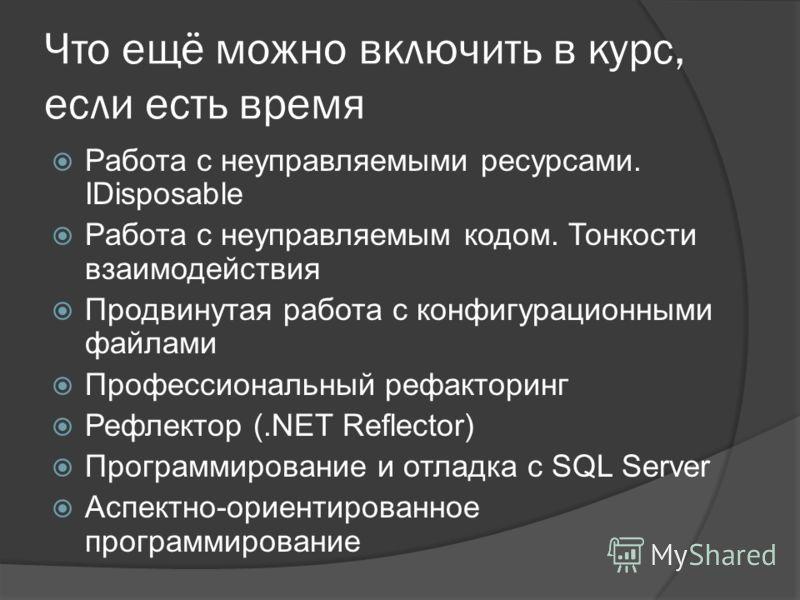 Что ещё можно включить в курс, если есть время Работа с неуправляемыми ресурсами. IDisposable Работа с неуправляемым кодом. Тонкости взаимодействия Продвинутая работа с конфигурационными файлами Профессиональный рефакторинг Рефлектор (.NET Reflector)