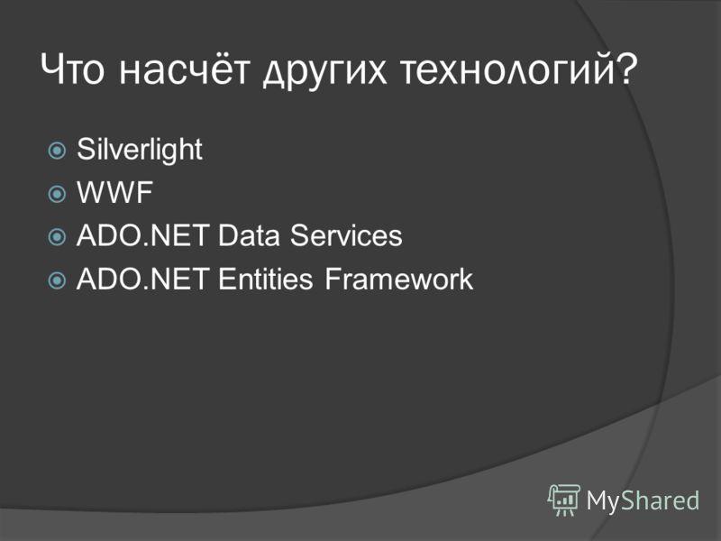 Что насчёт других технологий? Silverlight WWF ADO.NET Data Services ADO.NET Entities Framework